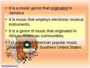 It is a music genre that originated in Jamaica It is music that employs elect