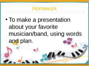 Homework To make a presentation about your favorite musician/band, using word
