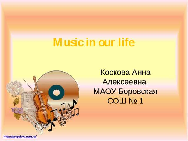 Music in our life Коскова Анна Алексеевна, МАОУ Боровская СОШ № 1