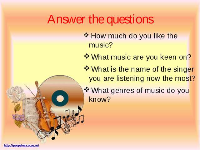 Answer the questions How much do you like the music? What music are you keen...
