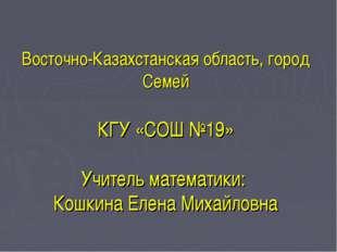 Восточно-Казахстанская область, город Семей КГУ «СОШ №19» Учитель математики