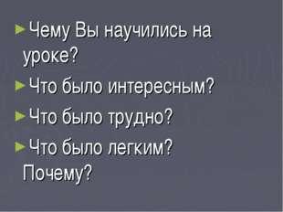 Чему Вы научились на уроке? Что было интересным? Что было трудно? Что было ле