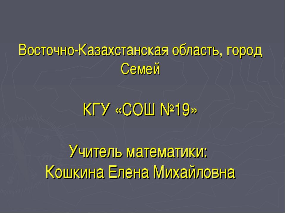 Восточно-Казахстанская область, город Семей КГУ «СОШ №19» Учитель математики...