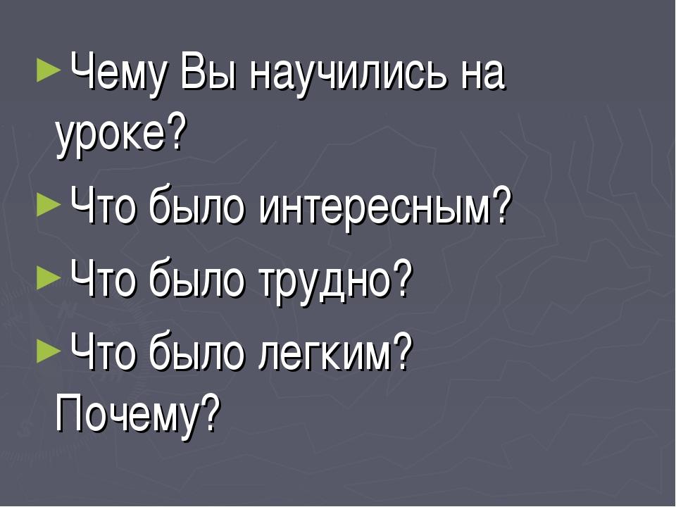 Чему Вы научились на уроке? Что было интересным? Что было трудно? Что было ле...