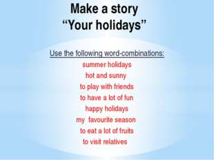 "Make a story ""Your holidays"" Use the following word-combinations: summer holi"