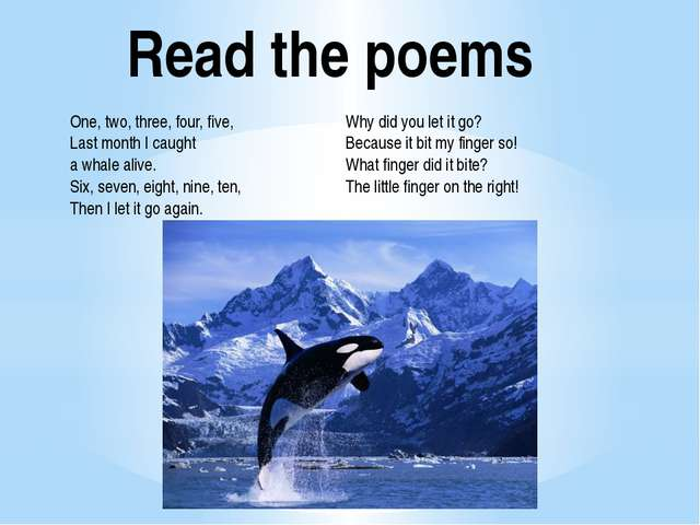 Read the poems One, two, three, four, five, Last month I caught a whale alive...