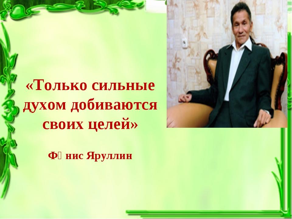 «Только сильные духом добиваются своих целей» Фәнис Яруллин