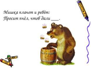 Мишка плачет и ревёт: Просит пчёл, чтоб дали ___.