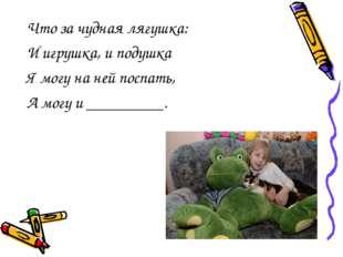 Что за чудная лягушка: И игрушка, и подушка Я могу на ней поспать, А могу и