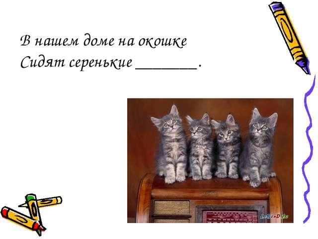 В нашем доме на окошке Сидят серенькие _______.