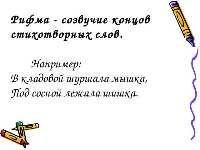 Рифма - созвучие концов стихотворных слов. Например: В кладовой шуршала мышк...