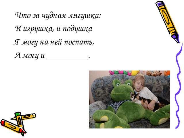 Что за чудная лягушка: И игрушка, и подушка Я могу на ней поспать, А могу и...