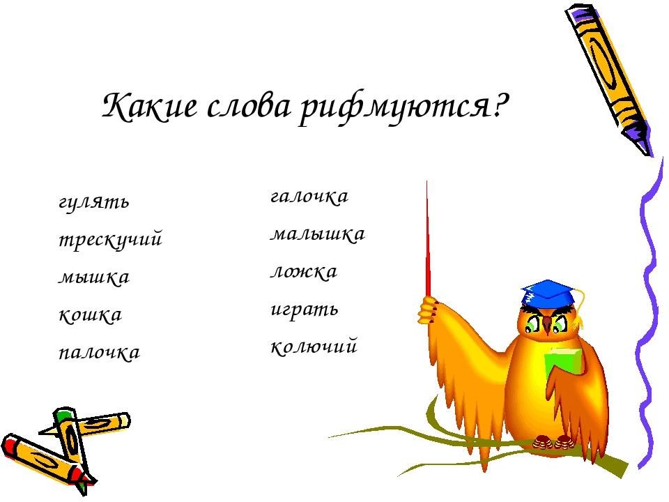 Какие слова рифмуются? гулять трескучий мышка кошка палочка галочка малышка л...