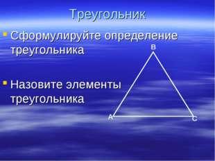 Треугольник Сформулируйте определение треугольника Назовите элементы треуголь