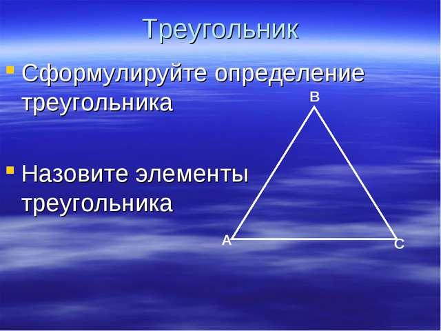 Треугольник Сформулируйте определение треугольника Назовите элементы треуголь...