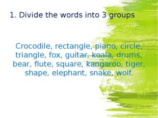 1. Divide the words into 3 groups Crocodile, rectangle, piano, circle, triang