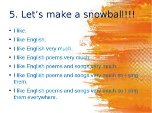 5. Let's make a snowball!!! I like. I like English. I like English very much.