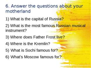 6. Answer the questions about your motherland 1) What is the capital of Russi