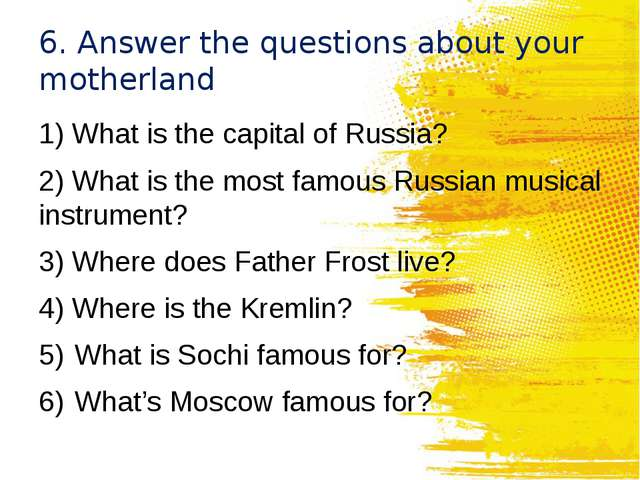 6. Answer the questions about your motherland 1) What is the capital of Russi...