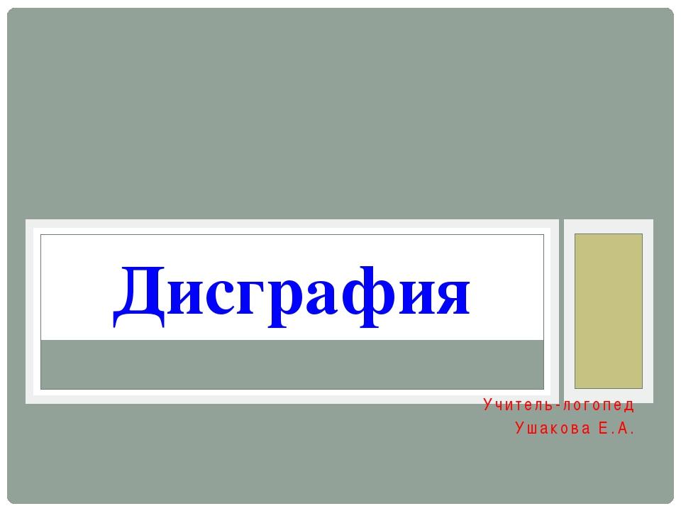 Учитель-логопед Ушакова Е.А. Дисграфия
