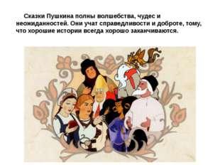 Сказки Пушкина полны волшебства, чудес и неожиданностей. Они учат справедлив