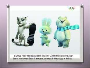 В2011 годуталисманами зимних Олимпийских игр 2014 были избраныБелый мишка