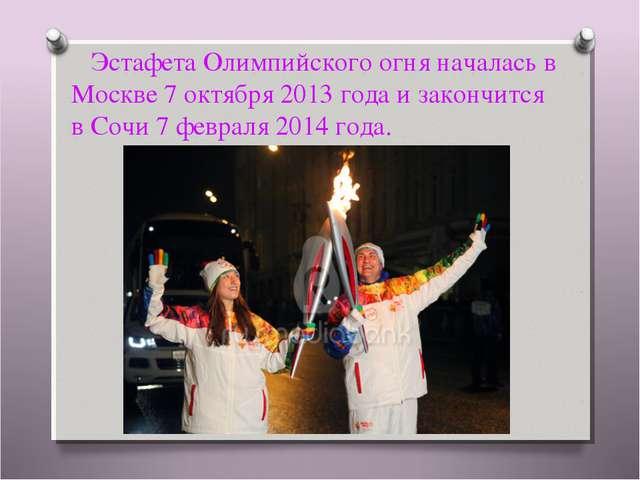 ЭстафетаОлимпийского огня началась в Москве7 октября 2013 года и закончитс...