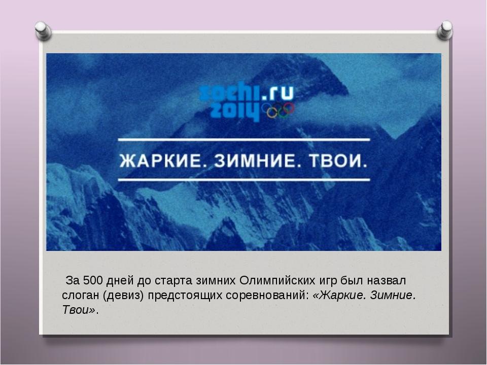 За 500 дней до старта зимних Олимпийских игр был назвал слоган (девиз) предс...