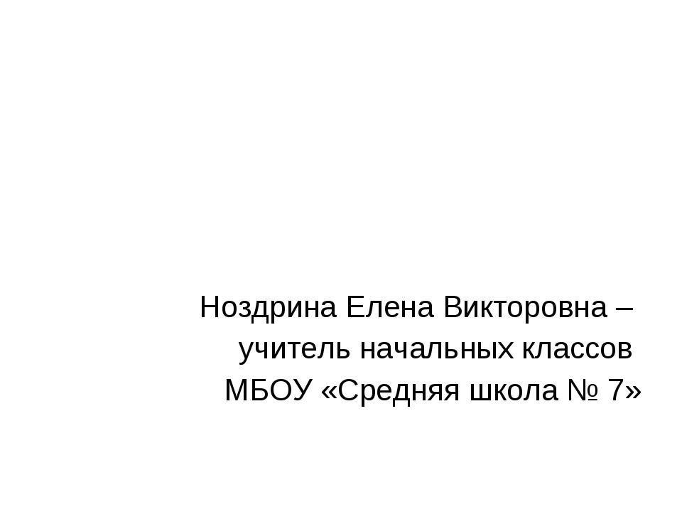 Ноздрина Елена Викторовна – учитель начальных классов МБОУ «Средняя школа № 7»