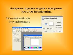 Алгоритм создания модели в программе Art CAM for Education. 1.Создаем файл д