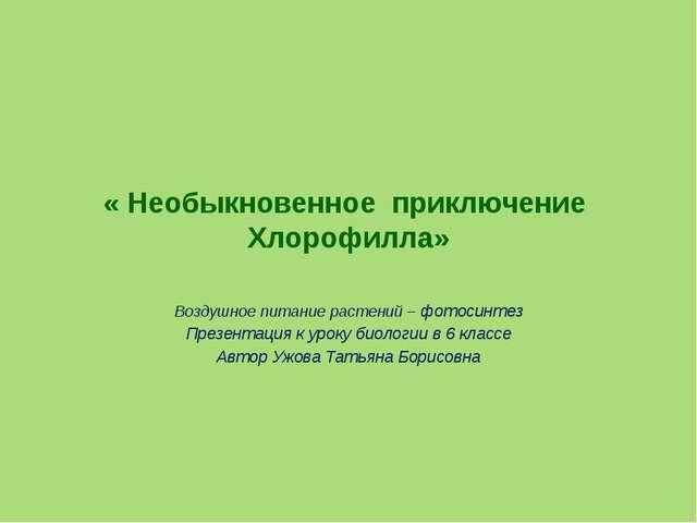 « Необыкновенное приключение Хлорофилла» Воздушное питание растений – фотосин...