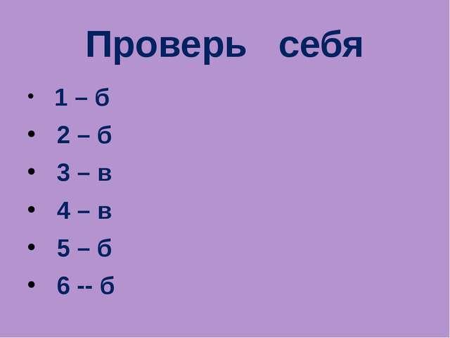 Проверь себя 1 – б 2 – б 3 – в 4 – в 5 – б 6 -- б