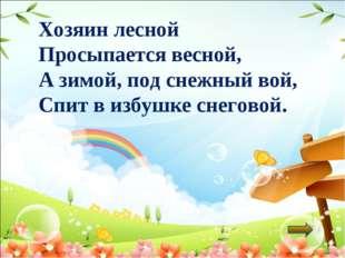 Хозяин лесной Просыпается весной, А зимой, под снежный вой, Спит в избушке сн