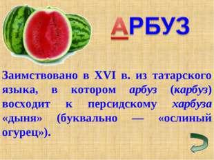 Заимствовано в XVI в. из татарского языка, в котором арбуз (карбуз) восходит