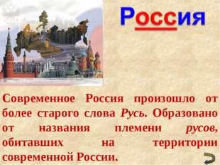 Современное Россия произошло от более старого слова Русь. Образовано от назва