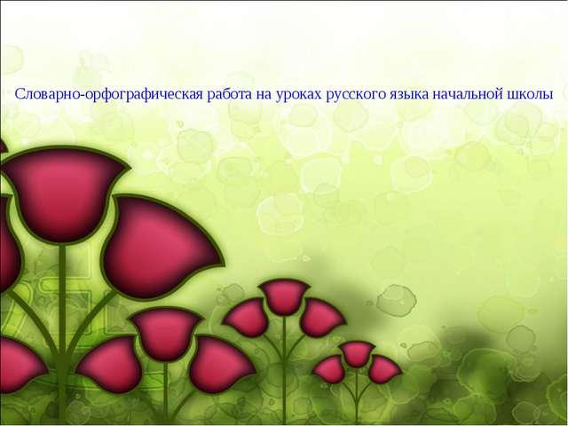 Словарно-орфографическая работа на уроках русского языка начальной школы