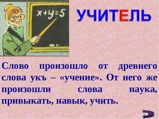 Слово произошло от древнего слова укъ – «учение». От него же произошли слова...