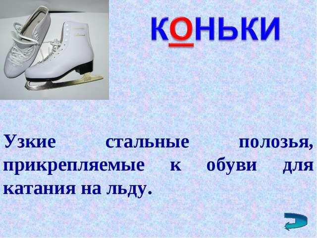 Узкие стальные полозья, прикрепляемые к обуви для катания на льду.