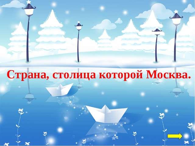 Страна, столица которой Москва.