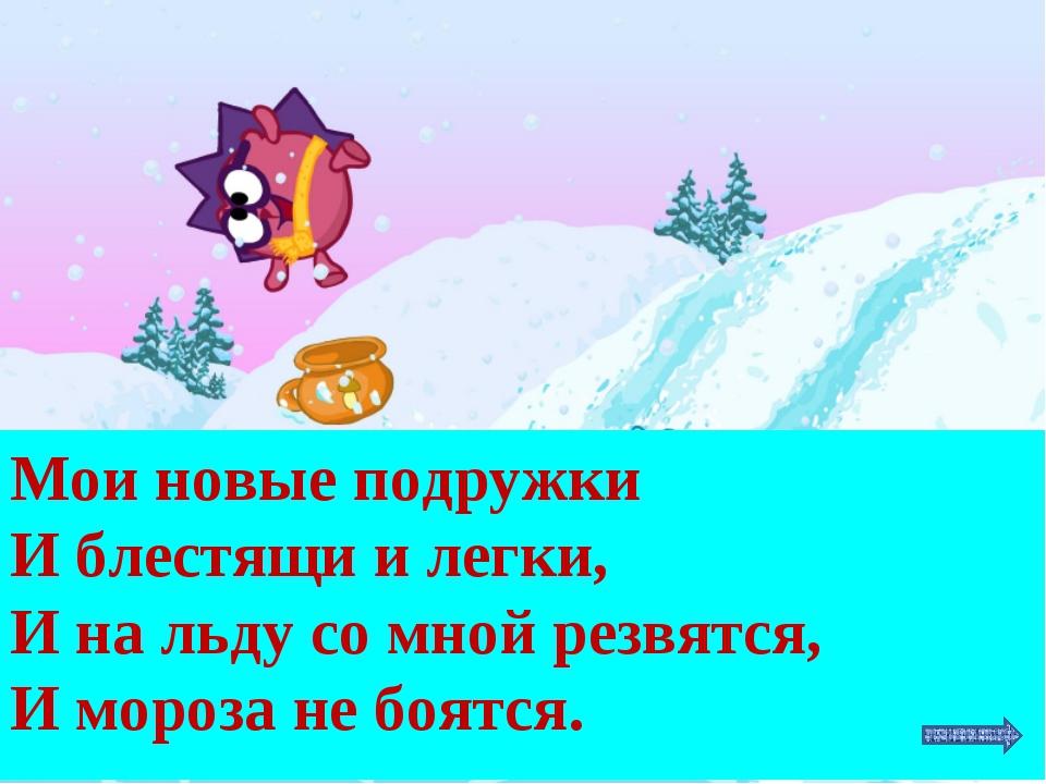 Мои новые подружки И блестящи и легки, И на льду со мной резвятся, И мороза н...