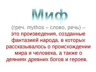 (греч. mythos – слово, речь) – это произведения, созданные фантазией народа,