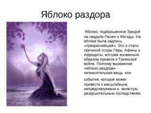 Яблоко раздора Яблоко, подброшенное Эридой на свадьбе Пелея и Фетиды. На ябло