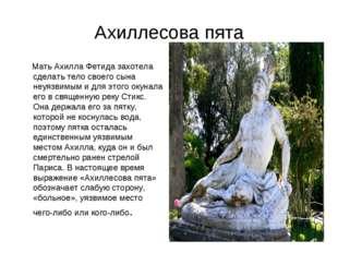Ахиллесова пята Мать Ахилла Фетида захотела сделать тело своего сына неуязвим