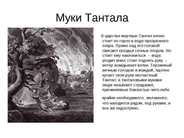 Муки Тантала В царстве мертвых Тантал вечно стоит по горло в воде прозрачного...