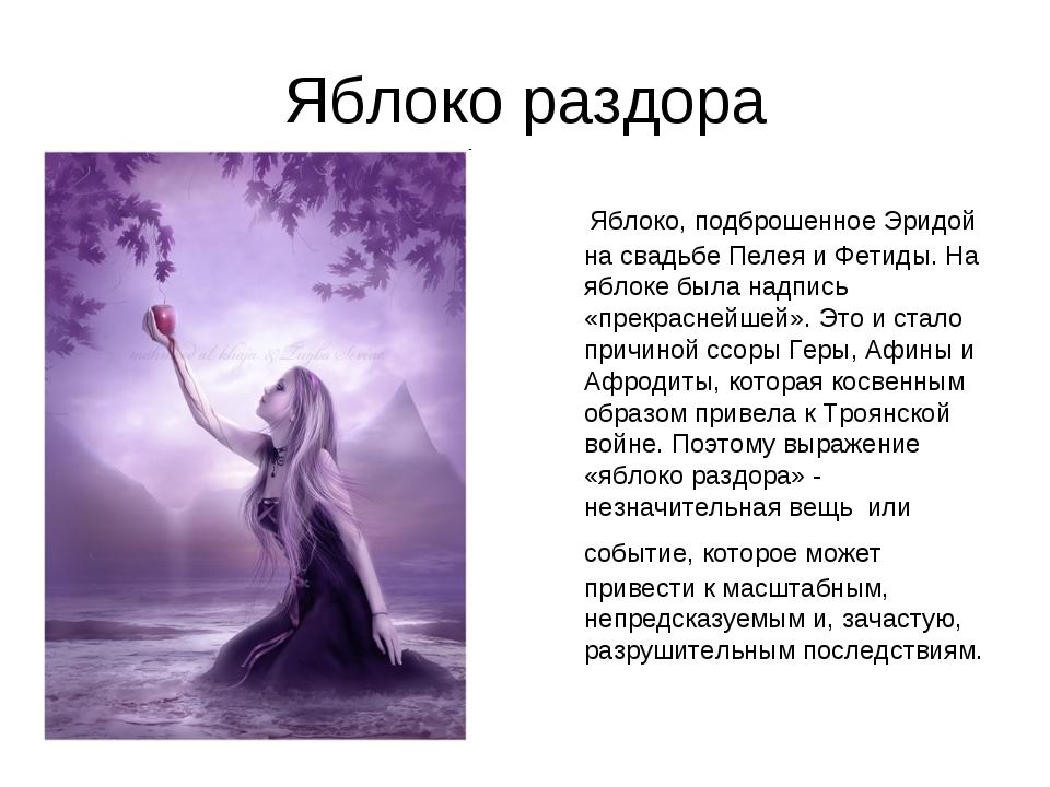Яблоко раздора Яблоко, подброшенное Эридой на свадьбе Пелея и Фетиды. На ябло...