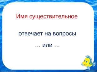 Имя существительное отвечает на вопросы … или … FokinaLida.75@mail.ru