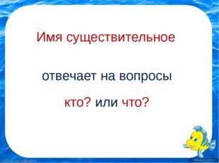 Имя существительное отвечает на вопросы кто? или что? FokinaLida.75@mail.ru