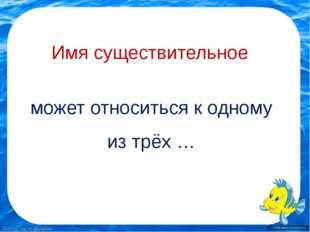 Имя существительное может относиться к одному из трёх … FokinaLida.75@mail.ru