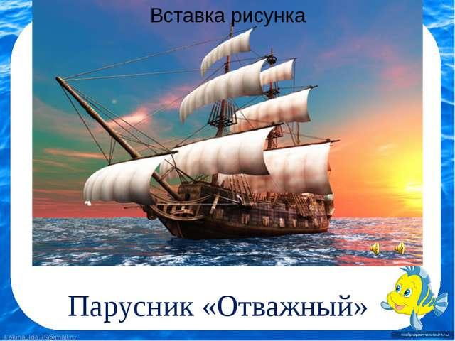 Парусник «Отважный» FokinaLida.75@mail.ru FokinaLida.75@mail.ru