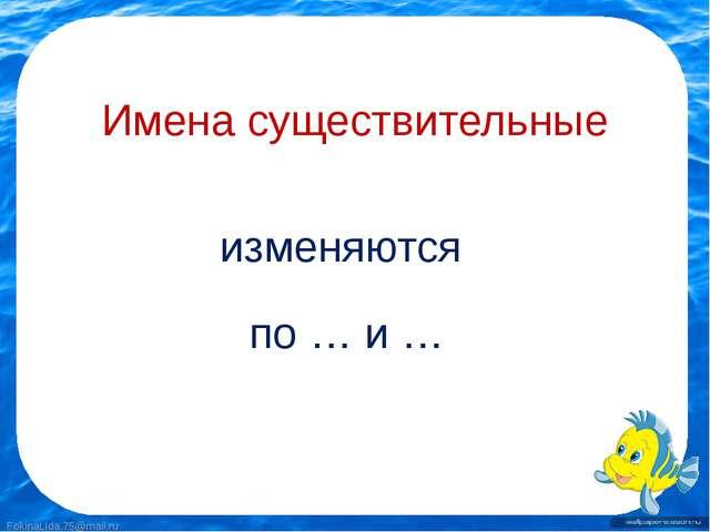 Имена существительные изменяются по … и … FokinaLida.75@mail.ru